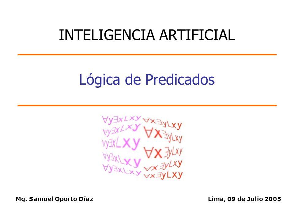 Mg. Samuel Oporto DíazLima, 09 de Julio 2005 Lógica de Predicados INTELIGENCIA ARTIFICIAL