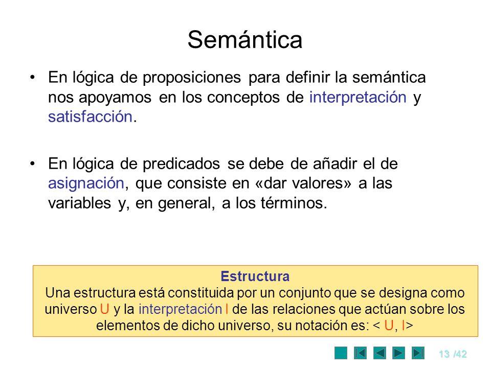 13/42 Semántica En lógica de proposiciones para definir la semántica nos apoyamos en los conceptos de interpretación y satisfacción. En lógica de pred