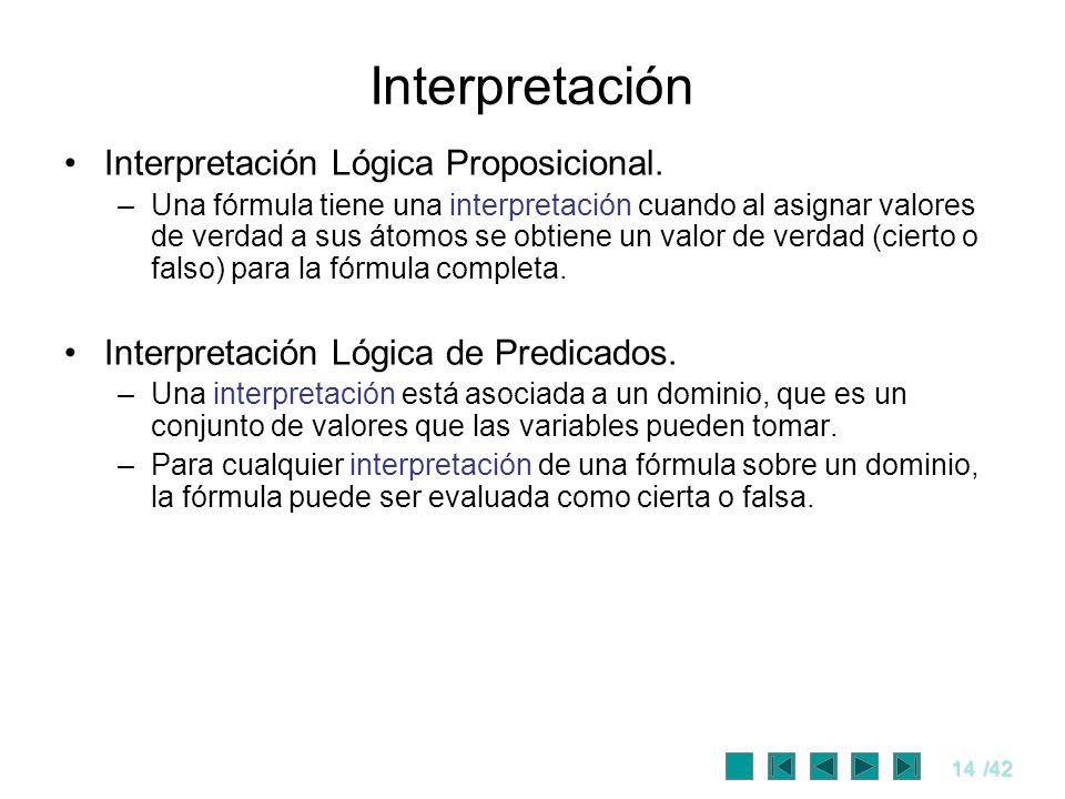 14/42 Interpretación Interpretación Lógica Proposicional. –Una fórmula tiene una interpretación cuando al asignar valores de verdad a sus átomos se ob