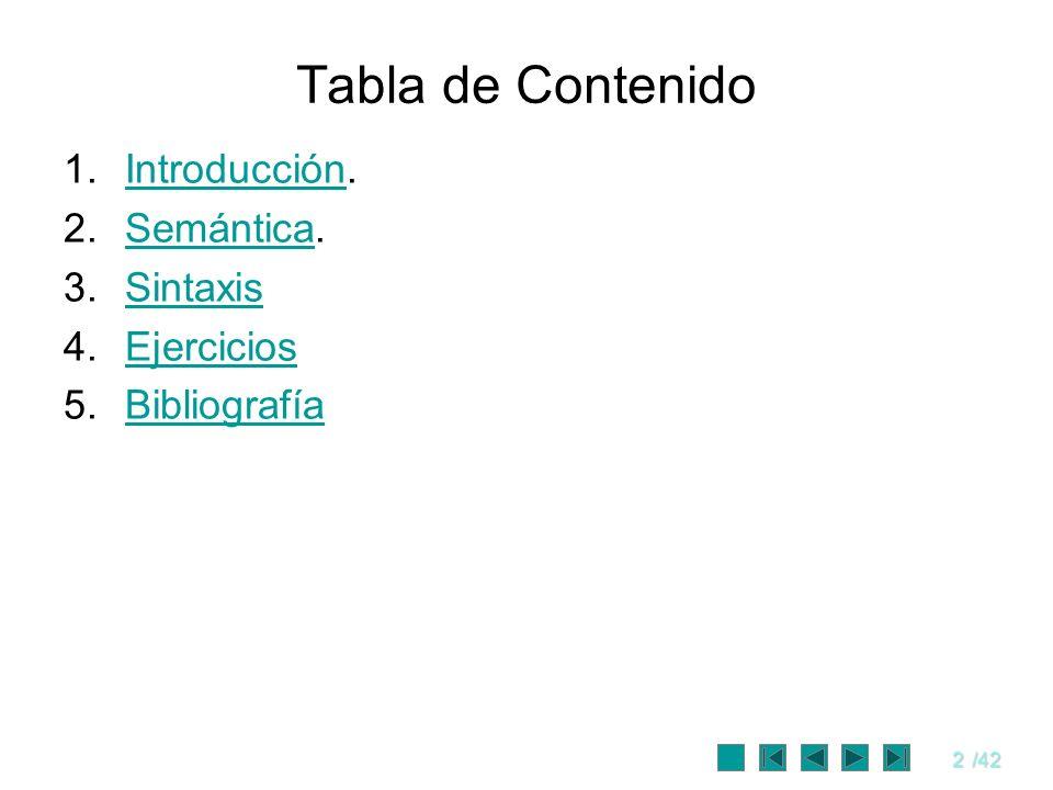 2/42 Tabla de Contenido 1.Introducción.Introducción 2.Semántica.Semántica 3.SintaxisSintaxis 4.EjerciciosEjercicios 5.BibliografíaBibliografía