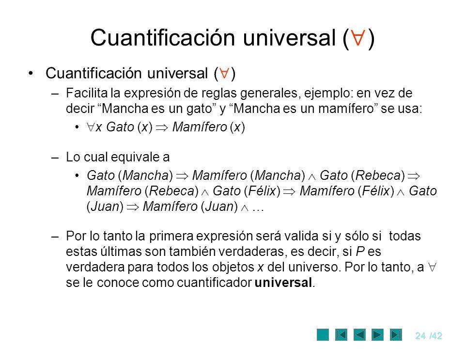 24/42 Cuantificación universal ( ) –Facilita la expresión de reglas generales, ejemplo: en vez de decir Mancha es un gato y Mancha es un mamífero se u