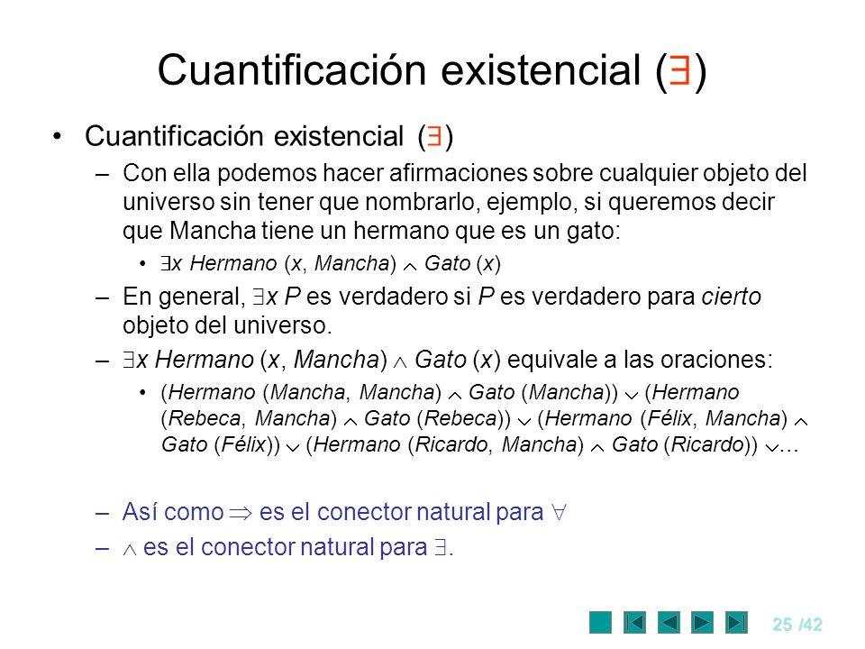 25/42 Cuantificación existencial ( ) –Con ella podemos hacer afirmaciones sobre cualquier objeto del universo sin tener que nombrarlo, ejemplo, si que