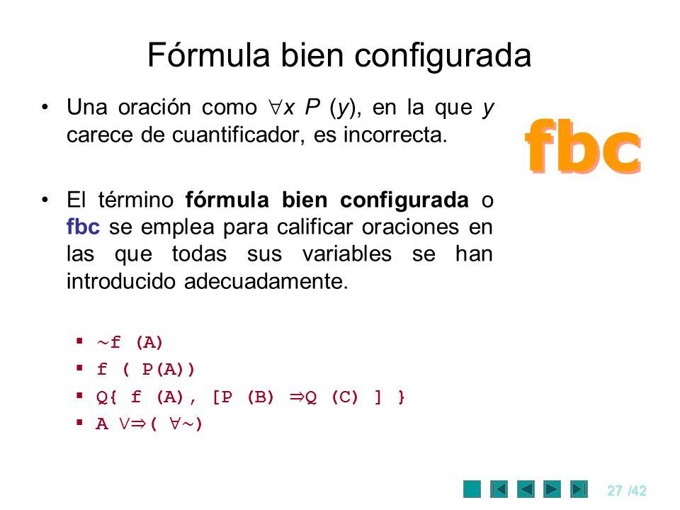 27/42 Fórmula bien configurada Una oración como x P (y), en la que y carece de cuantificador, es incorrecta. El término fórmula bien configurada o fbc