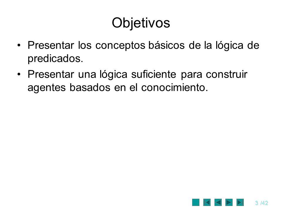 3/42 Objetivos Presentar los conceptos básicos de la lógica de predicados. Presentar una lógica suficiente para construir agentes basados en el conoci