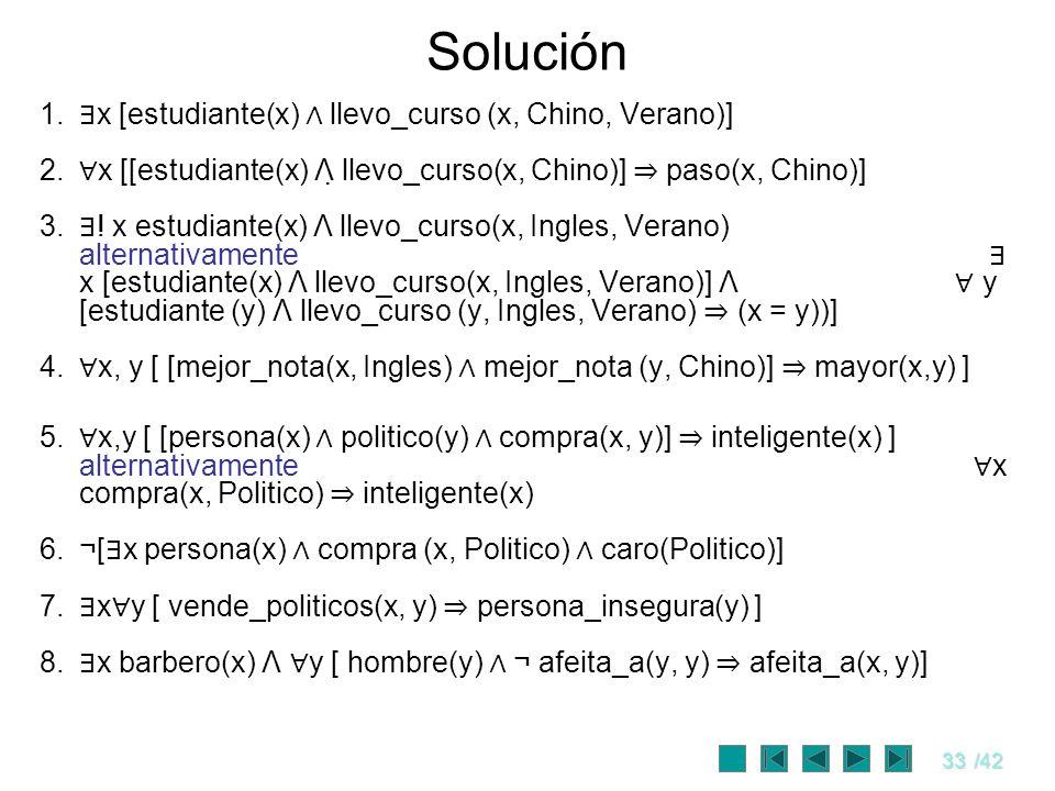 33/42 Solución 1. x [estudiante(x) llevo_curso (x, Chino, Verano)] 2. x [[estudiante(x) Λ llevo_curso(x, Chino)] paso(x, Chino)] 3. ! x estudiante(x)
