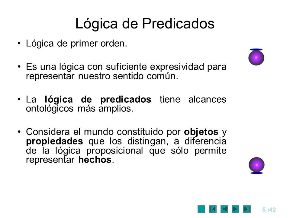5/42 Lógica de Predicados Lógica de primer orden. Es una lógica con suficiente expresividad para representar nuestro sentido común. La lógica de predi