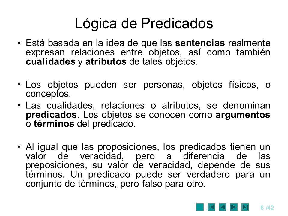 6/42 Lógica de Predicados Está basada en la idea de que las sentencias realmente expresan relaciones entre objetos, así como también cualidades y atri