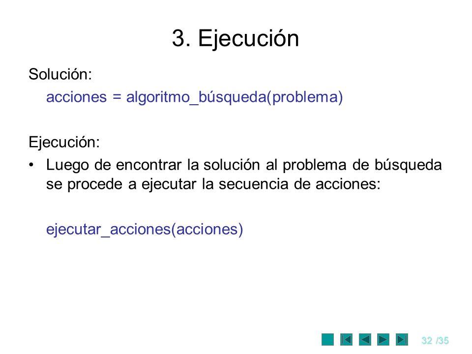 32/35 3. Ejecución Solución: acciones = algoritmo_búsqueda(problema) Ejecución: Luego de encontrar la solución al problema de búsqueda se procede a ej