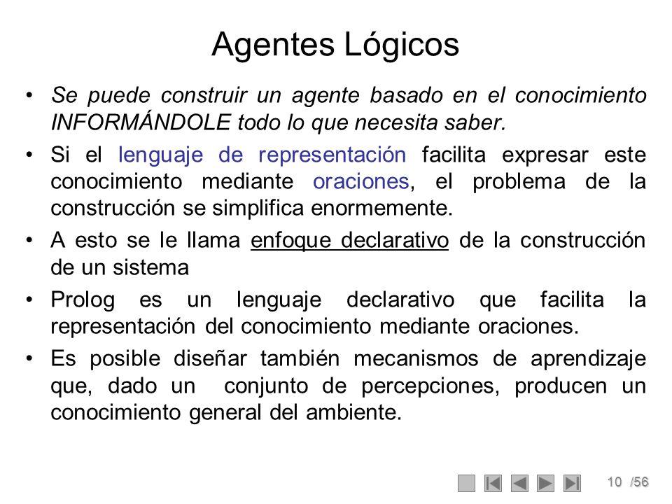 10/56 Agentes Lógicos Se puede construir un agente basado en el conocimiento INFORMÁNDOLE todo lo que necesita saber. Si el lenguaje de representación