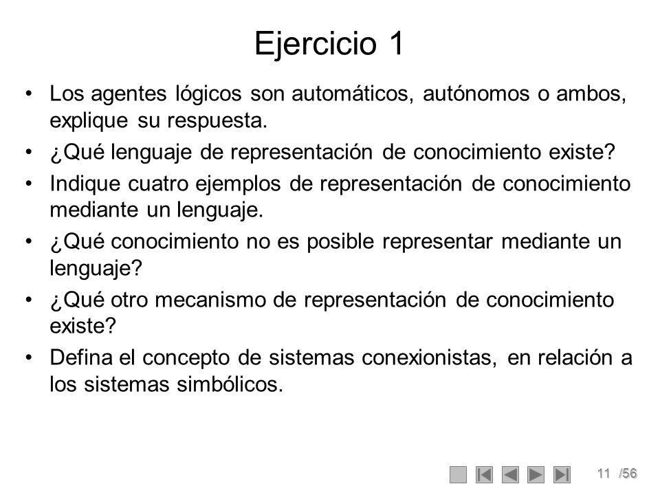 11/56 Ejercicio 1 Los agentes lógicos son automáticos, autónomos o ambos, explique su respuesta. ¿Qué lenguaje de representación de conocimiento exist