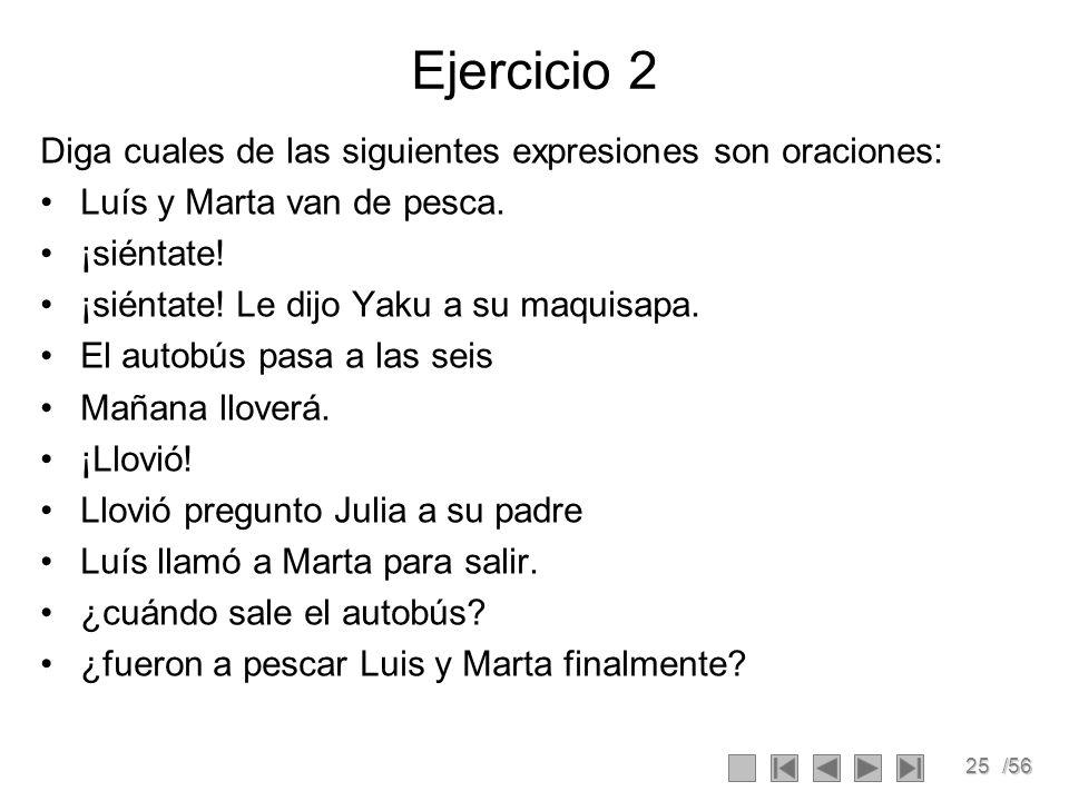 25/56 Ejercicio 2 Diga cuales de las siguientes expresiones son oraciones: Luís y Marta van de pesca. ¡siéntate! ¡siéntate! Le dijo Yaku a su maquisap