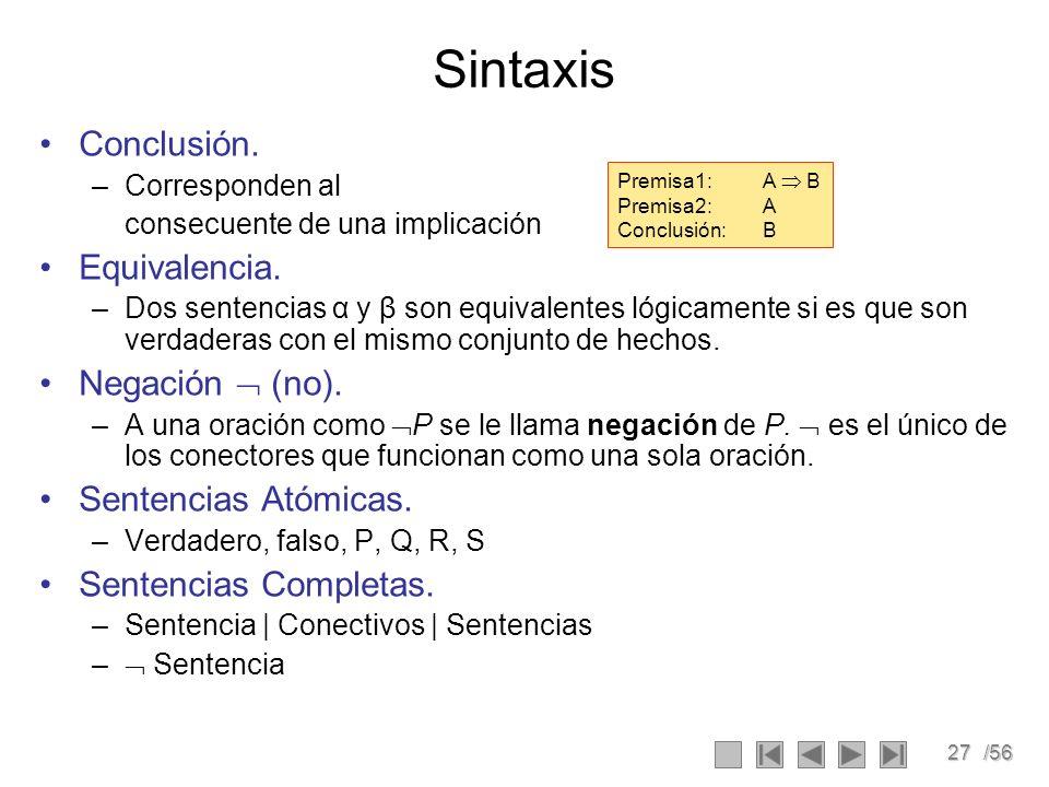 27/56 Sintaxis Conclusión. –Corresponden al consecuente de una implicación Equivalencia. –Dos sentencias α y β son equivalentes lógicamente si es que