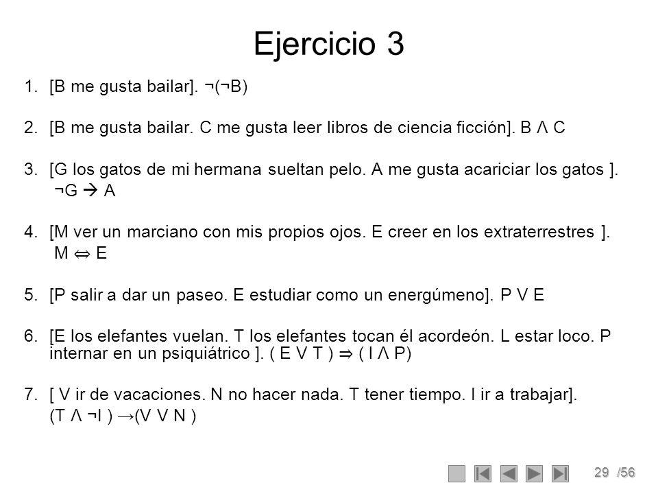 29/56 Ejercicio 3 1.[B me gusta bailar]. ¬(¬B) 2.[B me gusta bailar. C me gusta leer libros de ciencia ficción]. B Λ C 3.[G los gatos de mi hermana su