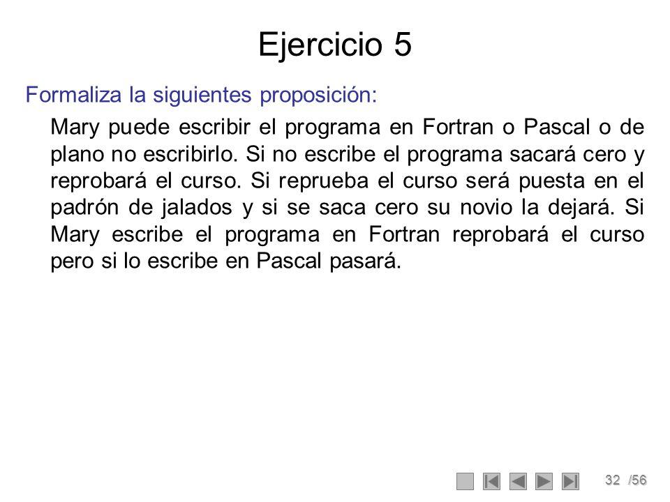32/56 Ejercicio 5 Formaliza la siguientes proposición: Mary puede escribir el programa en Fortran o Pascal o de plano no escribirlo. Si no escribe el
