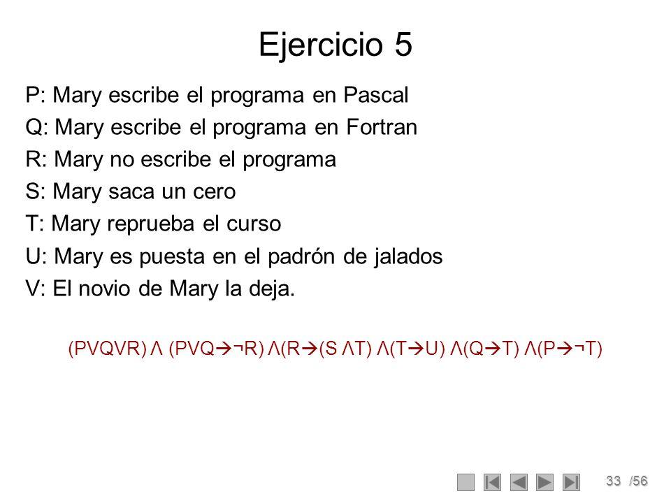 33/56 Ejercicio 5 P: Mary escribe el programa en Pascal Q: Mary escribe el programa en Fortran R: Mary no escribe el programa S: Mary saca un cero T: