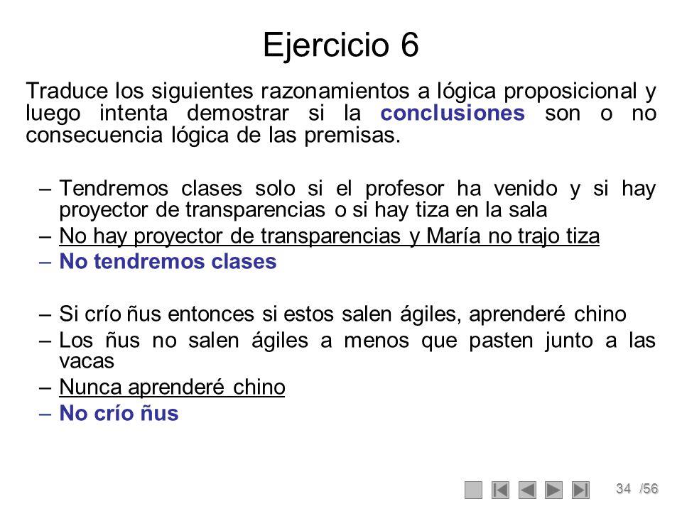 34/56 Ejercicio 6 Traduce los siguientes razonamientos a lógica proposicional y luego intenta demostrar si la conclusiones son o no consecuencia lógic