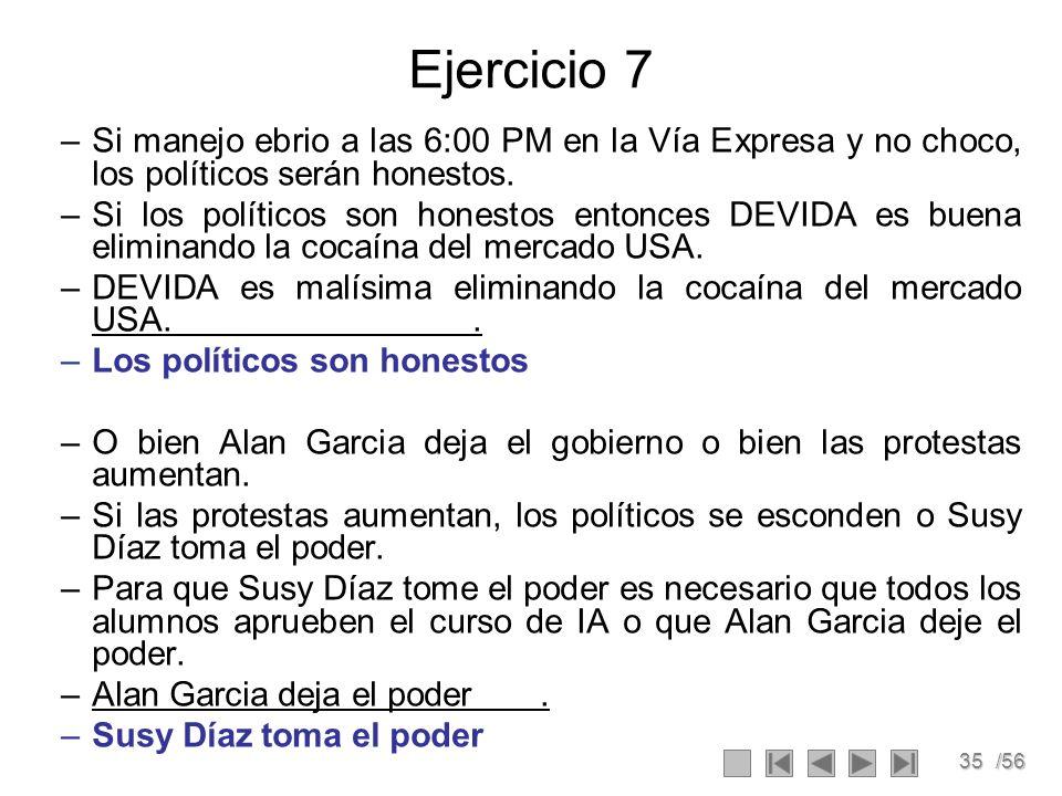 35/56 Ejercicio 7 –Si manejo ebrio a las 6:00 PM en la Vía Expresa y no choco, los políticos serán honestos. –Si los políticos son honestos entonces D
