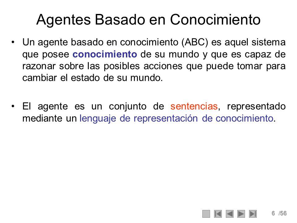 6/56 Agentes Basado en Conocimiento Un agente basado en conocimiento (ABC) es aquel sistema que posee conocimiento de su mundo y que es capaz de razon