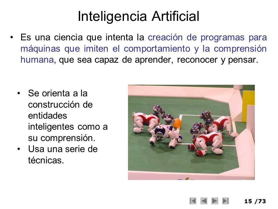15/73 Inteligencia Artificial Es una ciencia que intenta la creación de programas para máquinas que imiten el comportamiento y la comprensión humana,