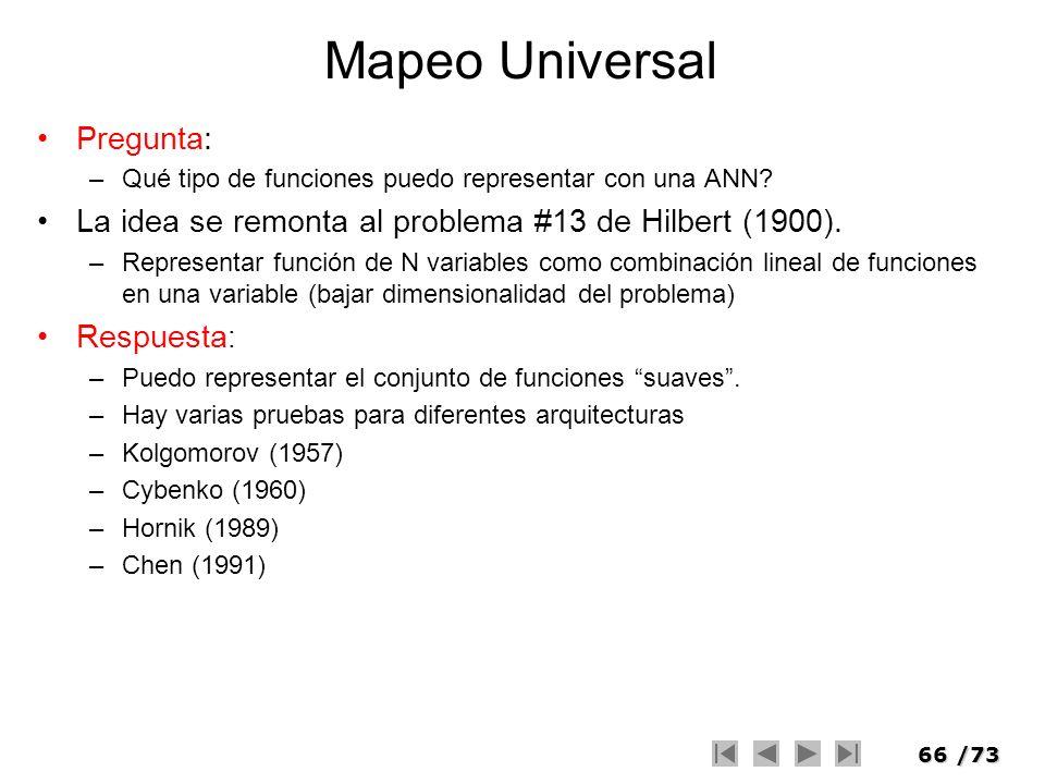 66/73 Mapeo Universal Pregunta: –Qué tipo de funciones puedo representar con una ANN? La idea se remonta al problema #13 de Hilbert (1900). –Represent