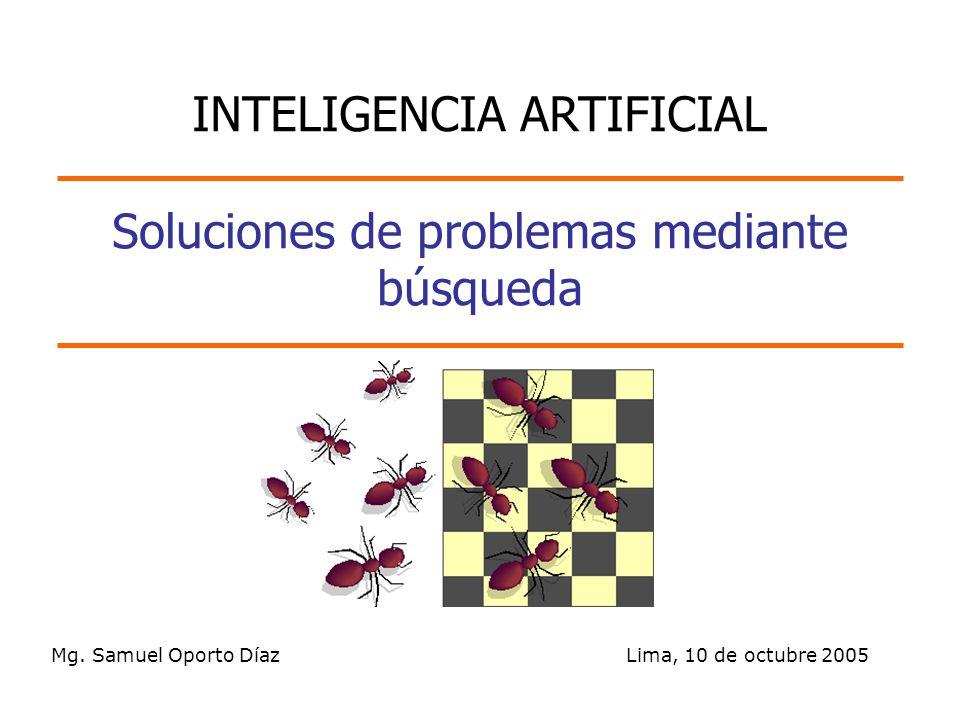 Mg. Samuel Oporto Díaz Lima, 10 de octubre 2005 Soluciones de problemas mediante búsqueda INTELIGENCIA ARTIFICIAL