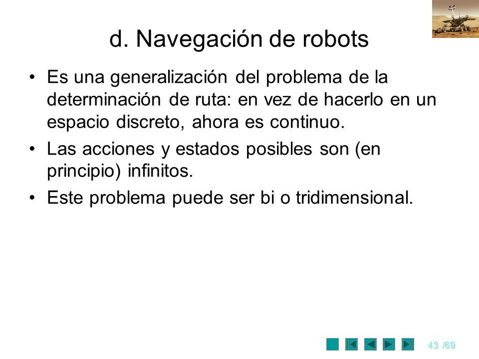 43/69 d. Navegación de robots Es una generalización del problema de la determinación de ruta: en vez de hacerlo en un espacio discreto, ahora es conti