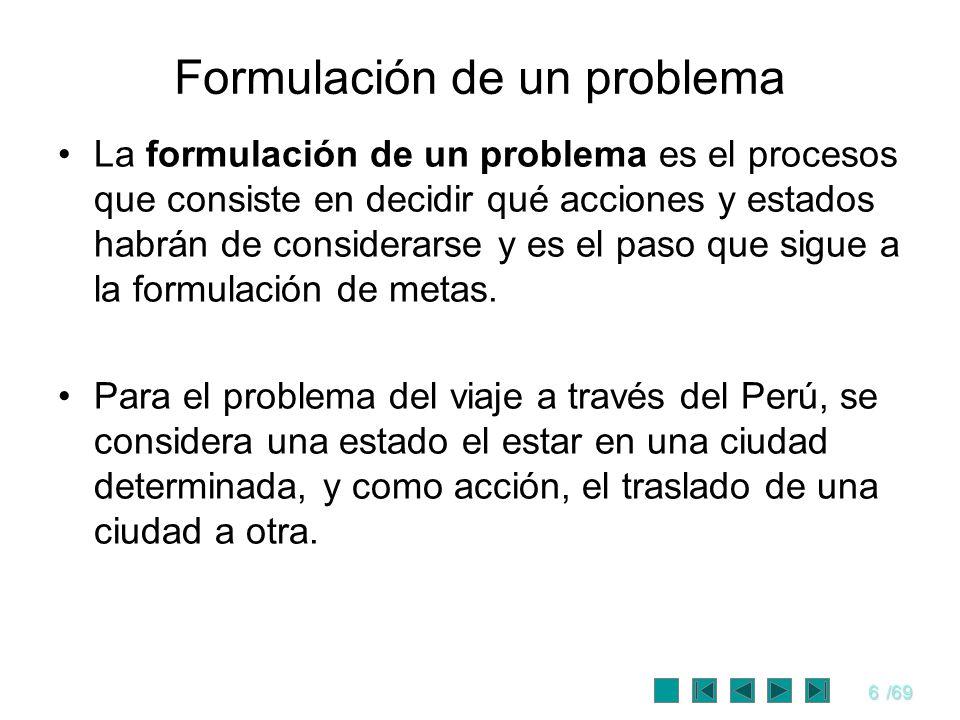 6/69 Formulación de un problema La formulación de un problema es el procesos que consiste en decidir qué acciones y estados habrán de considerarse y e
