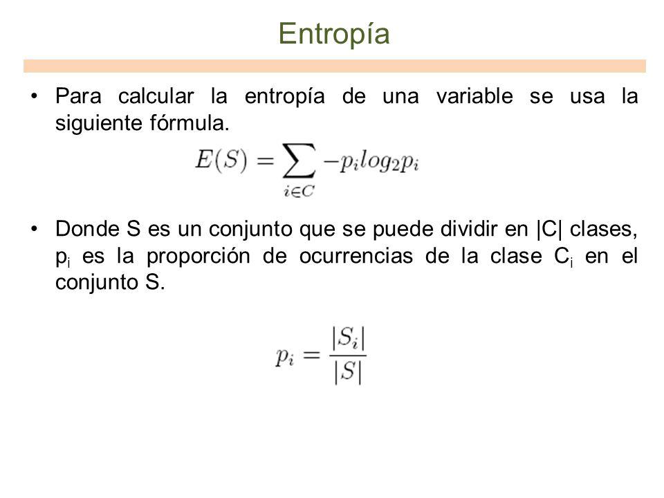 Entropía Para calcular la entropía de una variable se usa la siguiente fórmula. Donde S es un conjunto que se puede dividir en |C| clases, p i es la p