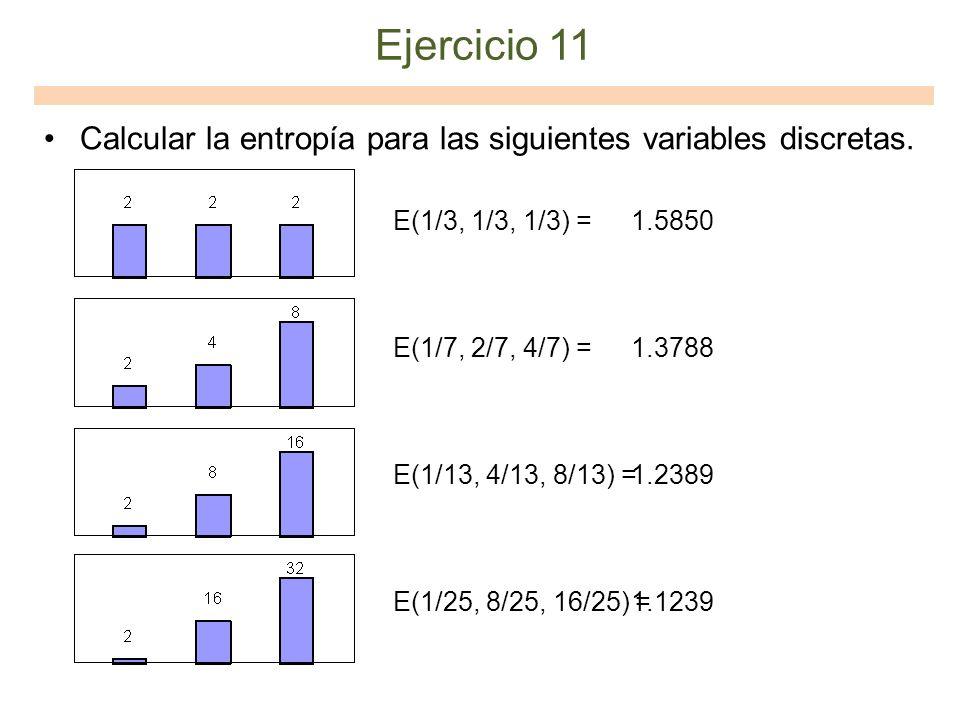 Ejercicio 11 Calcular la entropía para las siguientes variables discretas. E(1/3, 1/3, 1/3) = E(1/7, 2/7, 4/7) = E(1/13, 4/13, 8/13) = E(1/25, 8/25, 1