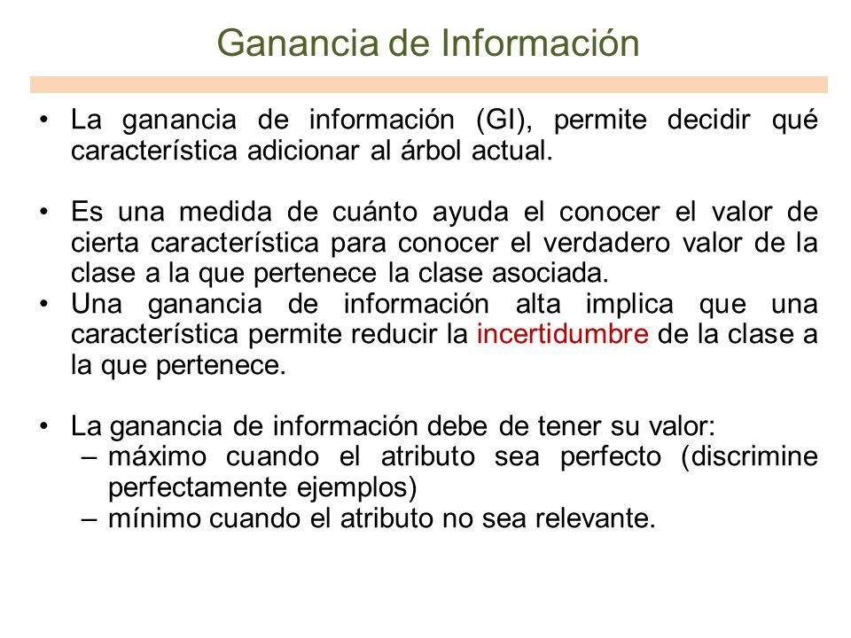 Ganancia de Información La ganancia de información (GI), permite decidir qué característica adicionar al árbol actual. Es una medida de cuánto ayuda e