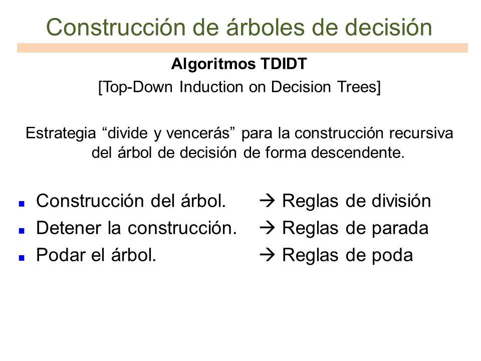 Construcción de árboles de decisión Algoritmos TDIDT [Top-Down Induction on Decision Trees] Estrategia divide y vencerás para la construcción recursiv