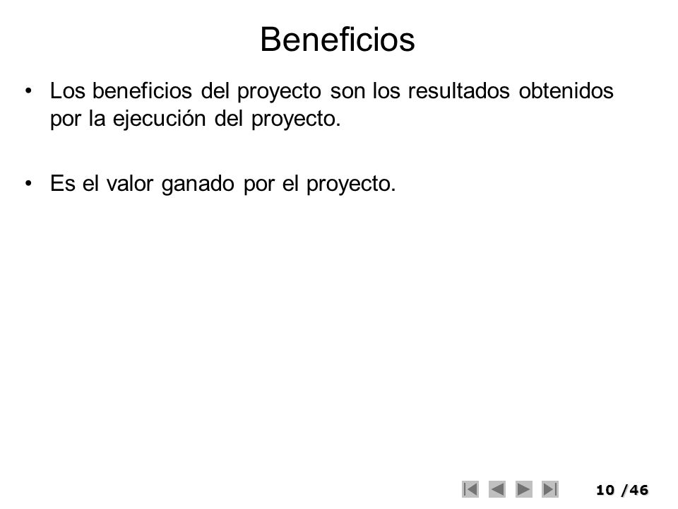 10/46 Beneficios Los beneficios del proyecto son los resultados obtenidos por la ejecución del proyecto. Es el valor ganado por el proyecto.