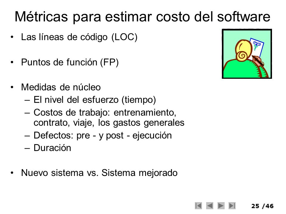 25/46 Métricas para estimar costo del software Las líneas de código (LOC) Puntos de función (FP) Medidas de núcleo –El nivel del esfuerzo (tiempo) –Co