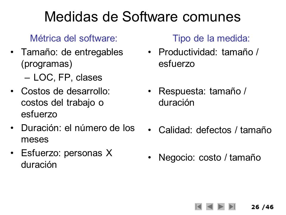 26/46 Medidas de Software comunes Métrica del software: Tamaño: de entregables (programas) –LOC, FP, clases Costos de desarrollo: costos del trabajo o