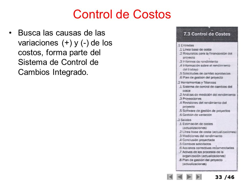 33/46 Control de Costos Busca las causas de las variaciones (+) y (-) de los costos, forma parte del Sistema de Control de Cambios Integrado.