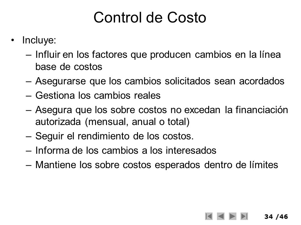 34/46 Control de Costo Incluye: –Influir en los factores que producen cambios en la línea base de costos –Asegurarse que los cambios solicitados sean