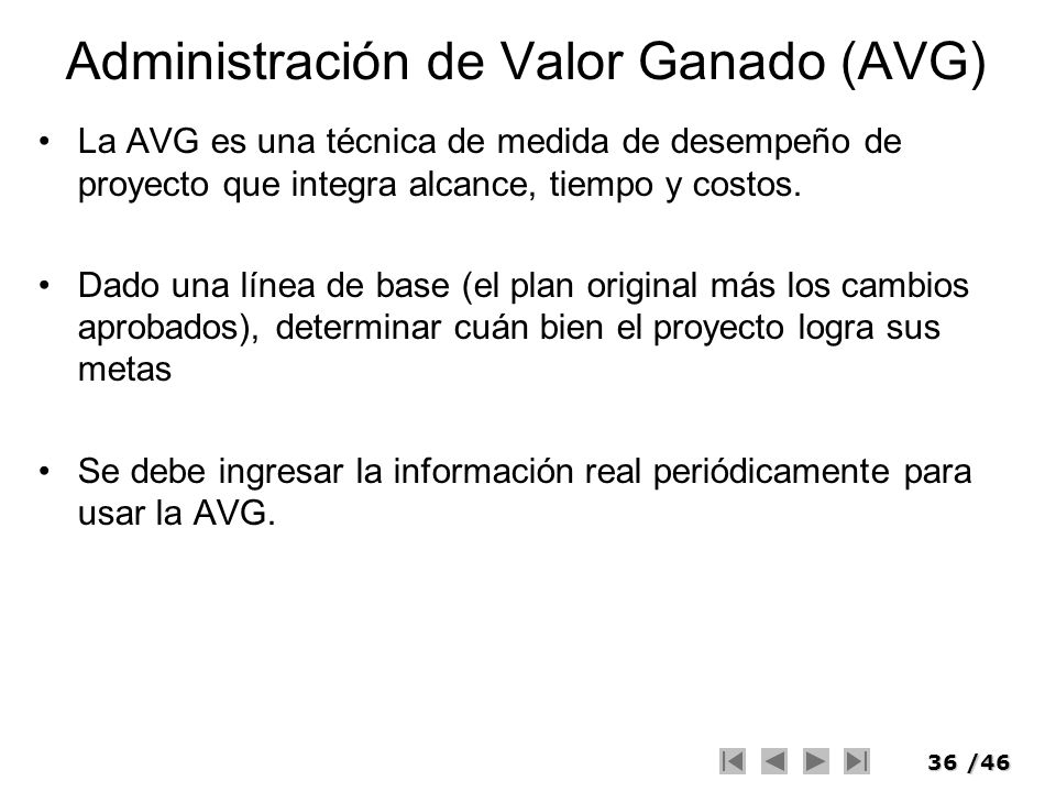 36/46 Administración de Valor Ganado (AVG) La AVG es una técnica de medida de desempeño de proyecto que integra alcance, tiempo y costos. Dado una lín