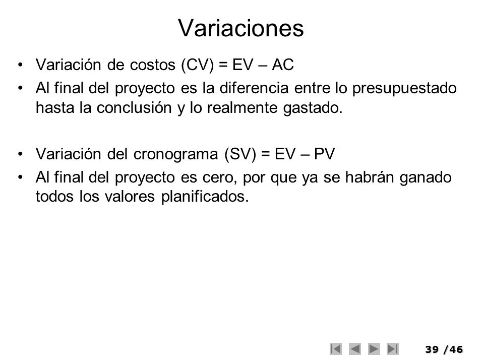 39/46 Variaciones Variación de costos (CV) = EV – AC Al final del proyecto es la diferencia entre lo presupuestado hasta la conclusión y lo realmente