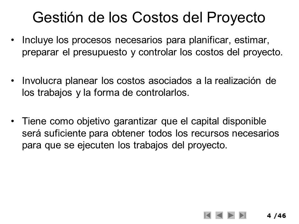 5/46 Gestión de los Costos del Proyecto Se preocupa de los costos de los recursos necesarios para completar cada actividad del cronograma.