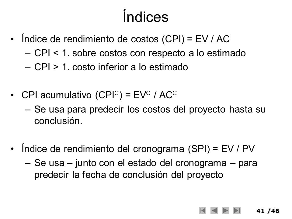 41/46 Índices Índice de rendimiento de costos (CPI) = EV / AC –CPI < 1. sobre costos con respecto a lo estimado –CPI > 1. costo inferior a lo estimado