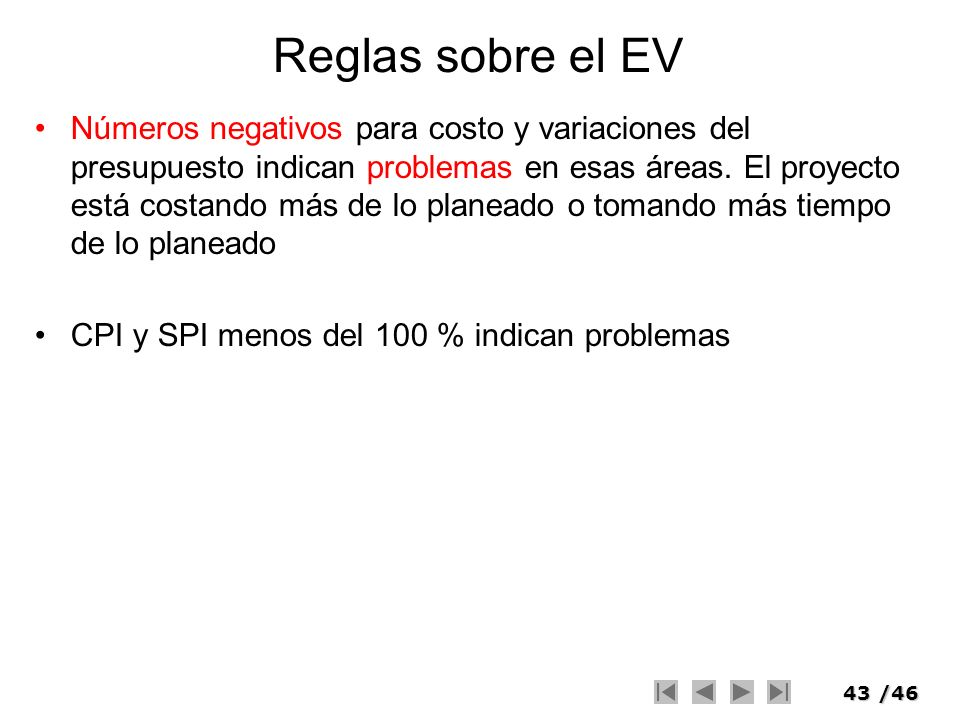 43/46 Reglas sobre el EV Números negativos para costo y variaciones del presupuesto indican problemas en esas áreas. El proyecto está costando más de