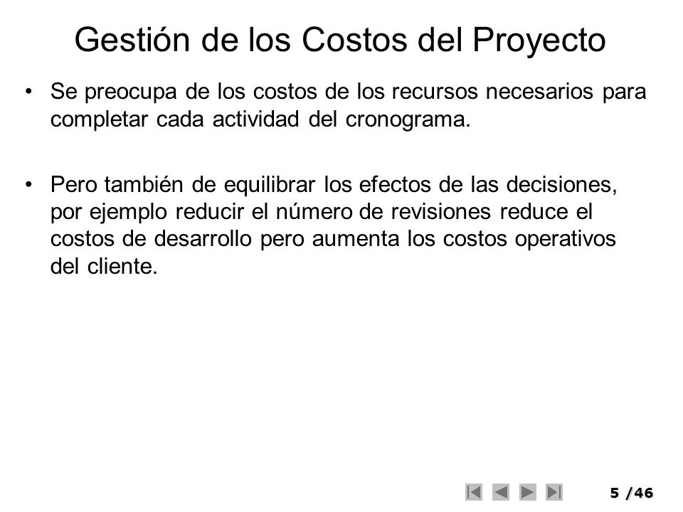 5/46 Gestión de los Costos del Proyecto Se preocupa de los costos de los recursos necesarios para completar cada actividad del cronograma. Pero tambié