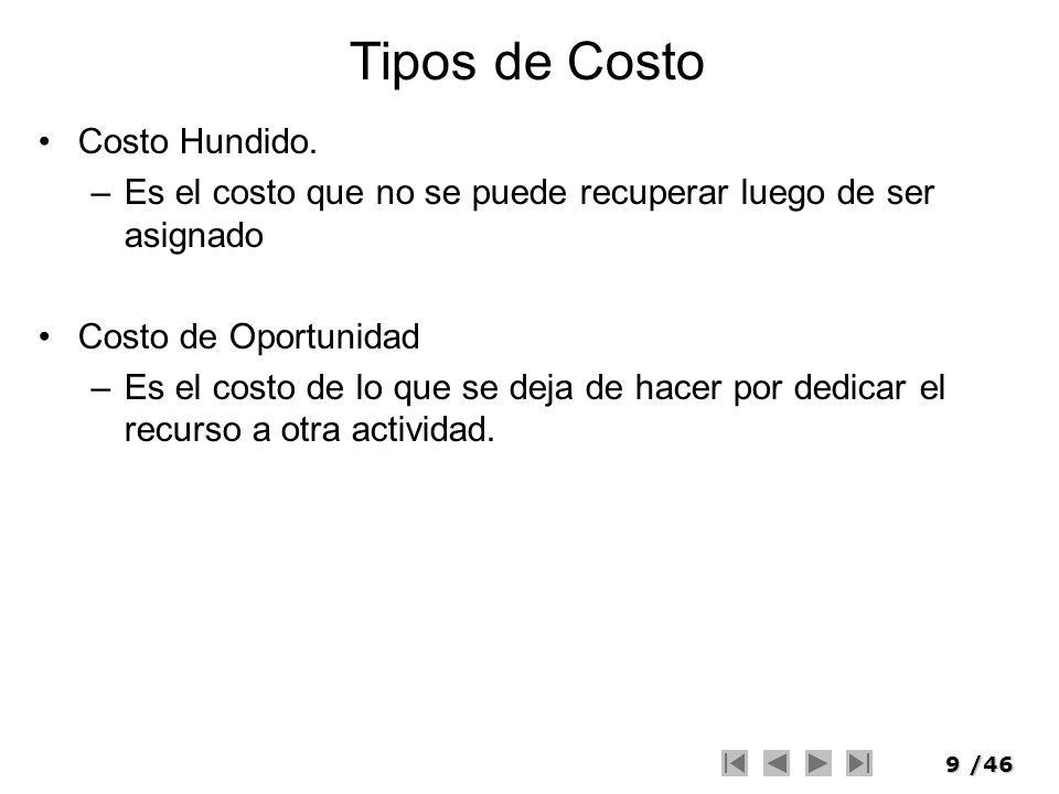 9/46 Tipos de Costo Costo Hundido. –Es el costo que no se puede recuperar luego de ser asignado Costo de Oportunidad –Es el costo de lo que se deja de