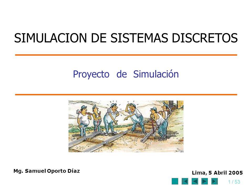 1 / 53 Proyecto de Simulación Mg. Samuel Oporto Díaz Lima, 5 Abril 2005 SIMULACION DE SISTEMAS DISCRETOS