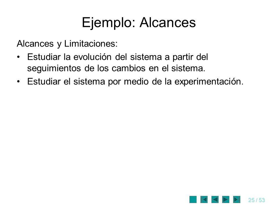 25 / 53 Ejemplo: Alcances Alcances y Limitaciones: Estudiar la evolución del sistema a partir del seguimientos de los cambios en el sistema. Estudiar