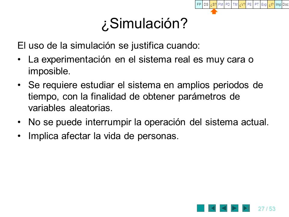 27 / 53 ¿Simulación? El uso de la simulación se justifica cuando: La experimentación en el sistema real es muy cara o imposible. Se requiere estudiar