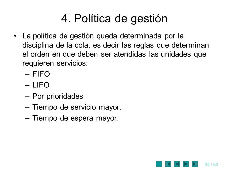 34 / 53 4. Política de gestión La política de gestión queda determinada por la disciplina de la cola, es decir las reglas que determinan el orden en q