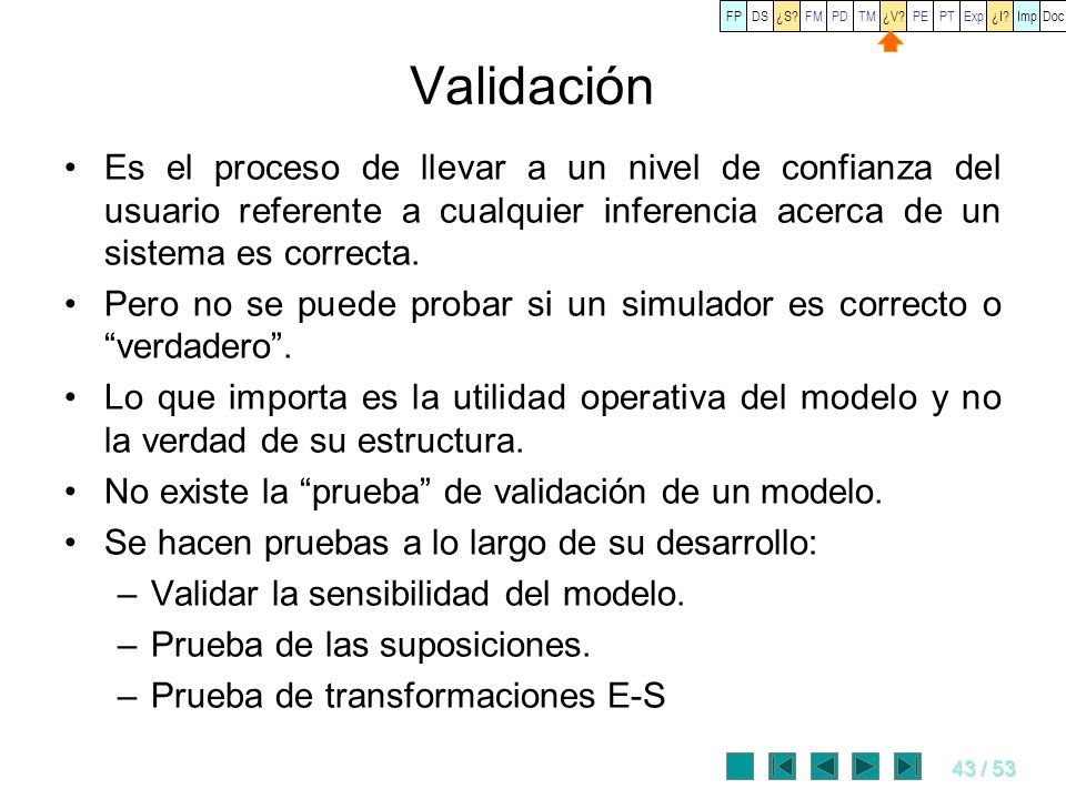 43 / 53 Validación Es el proceso de llevar a un nivel de confianza del usuario referente a cualquier inferencia acerca de un sistema es correcta. Pero