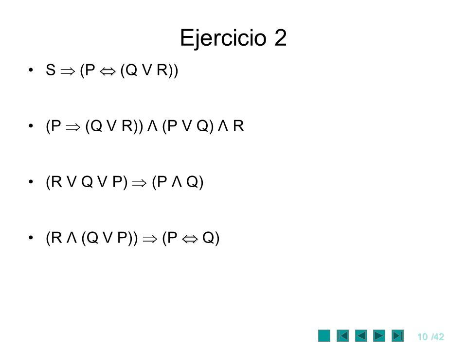 10/42 Ejercicio 2 S (P (Q V R)) (P (Q V R)) Λ (P V Q) Λ R (R V Q V P) (P Λ Q) (R Λ (Q V P)) (P Q)