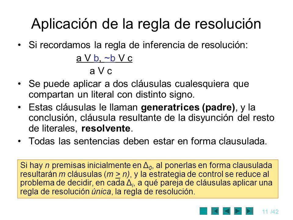 11/42 Aplicación de la regla de resolución Si recordamos la regla de inferencia de resolución: a V b, ~b V c a V c Se puede aplicar a dos cláusulas cu